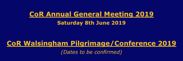 CoR Annual General Meeting 2019 Saturday 8th June 2019  CoR Walsingham Pilgrimage/Conference 2019 (Dates to be confirmed)